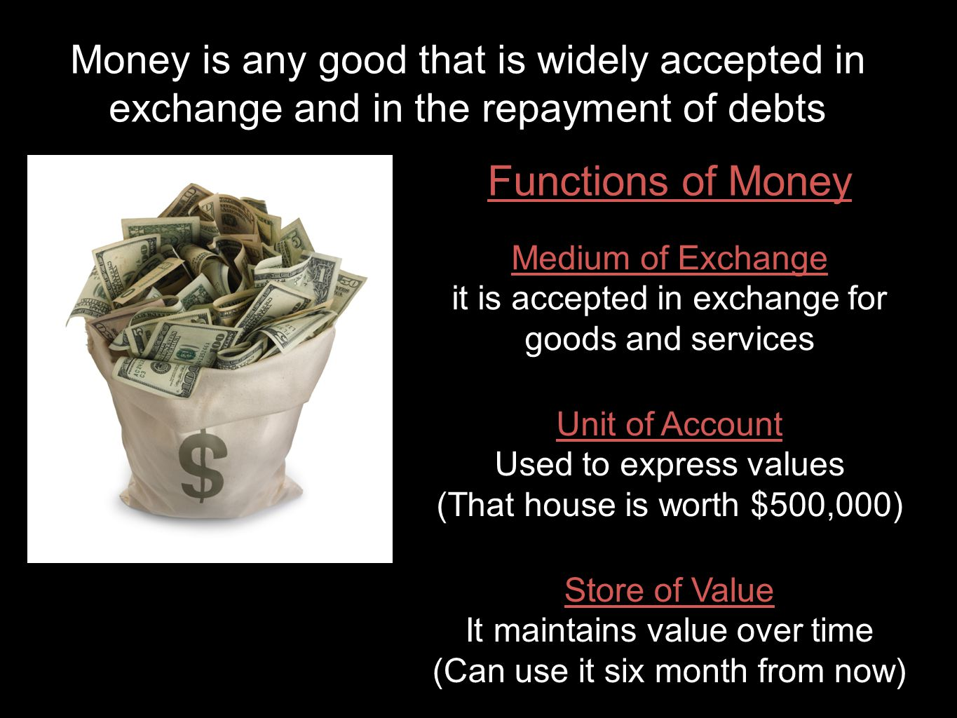 Money is any good that is widely accepted in exchange and in the repayment of debts Functions of Money Medium of Exchange it is accepted in exchange for goods and services Unit of Account Used to express values (That house is worth $500,000) Store of Value It maintains value over time (Can use it six month from now)