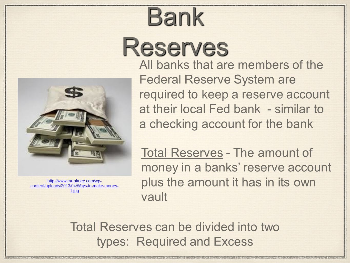 Bank Reserves   content/uploads/2013/04/Ways-to-make-money- 1.jpg All banks that are members of the Federal Reserve System are required to keep a reserve account at their local Fed bank - similar to a checking account for the bank Total Reserves - The amount of money in a banks' reserve account plus the amount it has in its own vault Total Reserves can be divided into two types: Required and Excess