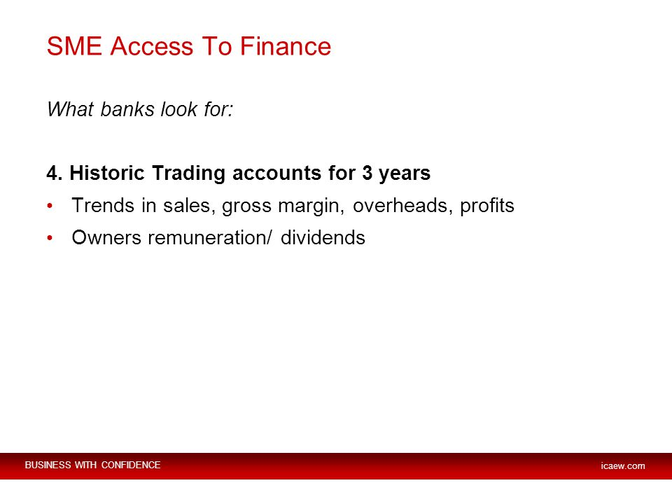 BUSINESS WITH CONFIDENCE icaew.com SME Access To Finance What banks look for: 4.