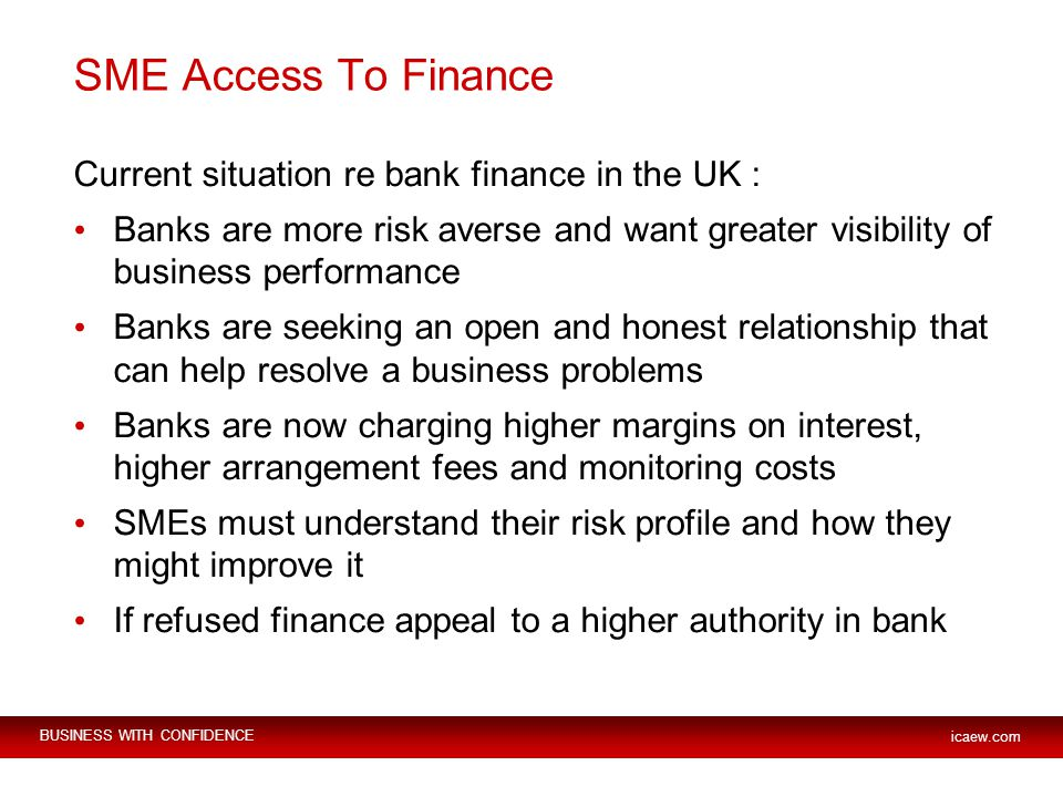 BUSINESS WITH CONFIDENCE icaew.com SME Access To Finance Current situation re bank finance in the UK : Banks are more risk averse and want greater visibility of business performance Banks are seeking an open and honest relationship that can help resolve a business problems Banks are now charging higher margins on interest, higher arrangement fees and monitoring costs SMEs must understand their risk profile and how they might improve it If refused finance appeal to a higher authority in bank