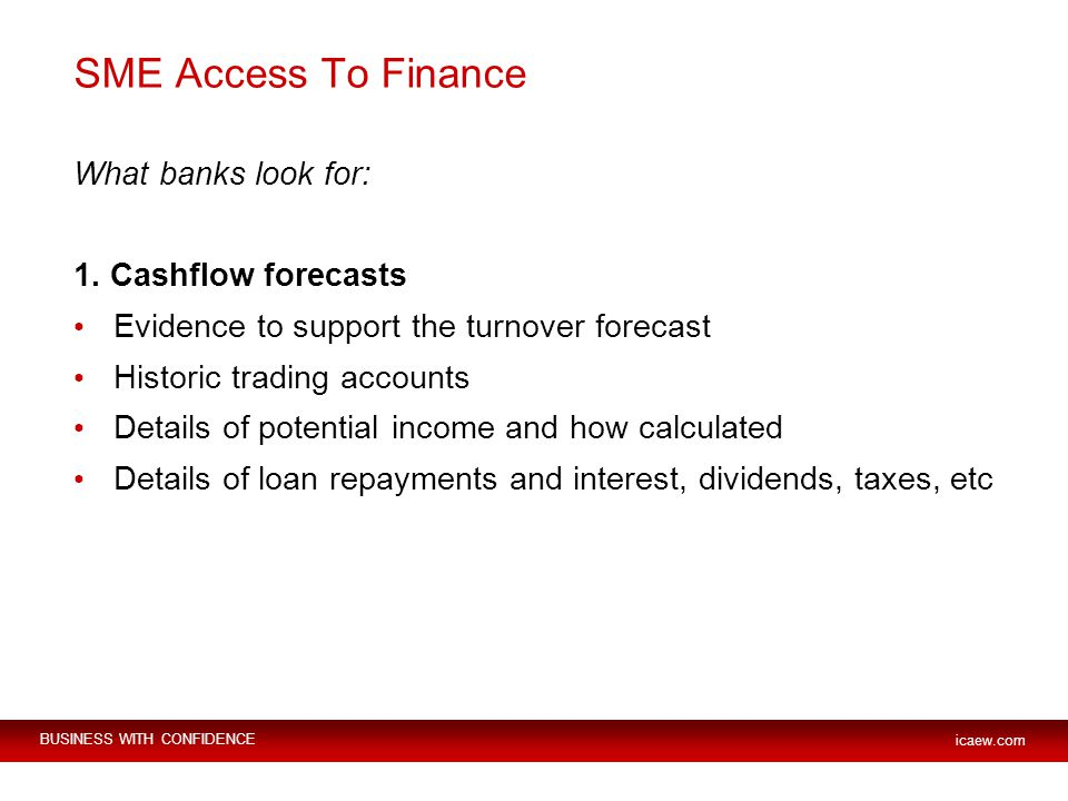 BUSINESS WITH CONFIDENCE icaew.com SME Access To Finance What banks look for: 1.
