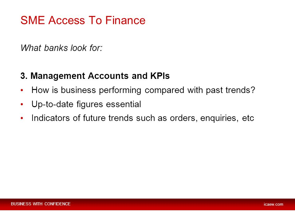 BUSINESS WITH CONFIDENCE icaew.com SME Access To Finance What banks look for: 3.
