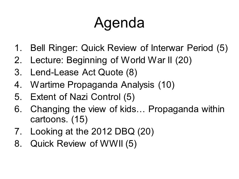 Agenda 1.Bell Ringer: Quick Review of Interwar Period (5) 2.Lecture: Beginning of World War II (20) 3.Lend-Lease Act Quote (8) 4.Wartime Propaganda Analysis (10) 5.Extent of Nazi Control (5) 6.Changing the view of kids… Propaganda within cartoons.