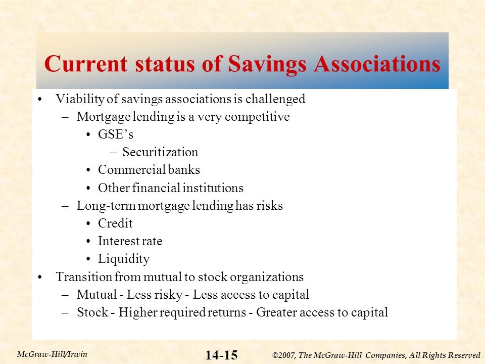 ©2007, The McGraw-Hill Companies, All Rights Reserved McGraw-Hill/Irwin Current status of Savings Associations Viability of savings associations is challenged –Mortgage lending is a very competitive GSE's –Securitization Commercial banks Other financial institutions –Long-term mortgage lending has risks Credit Interest rate Liquidity Transition from mutual to stock organizations –Mutual - Less risky - Less access to capital –Stock - Higher required returns - Greater access to capital