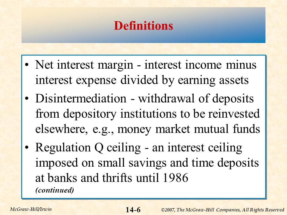©2007, The McGraw-Hill Companies, All Rights Reserved 14-6 McGraw-Hill/Irwin Definitions Net interest margin - interest income minus interest expense divided by earning assets Disintermediation - withdrawal of deposits from depository institutions to be reinvested elsewhere, e.g., money market mutual funds Regulation Q ceiling - an interest ceiling imposed on small savings and time deposits at banks and thrifts until 1986 (continued) Net interest margin - interest income minus interest expense divided by earning assets Disintermediation - withdrawal of deposits from depository institutions to be reinvested elsewhere, e.g., money market mutual funds Regulation Q ceiling - an interest ceiling imposed on small savings and time deposits at banks and thrifts until 1986 (continued)