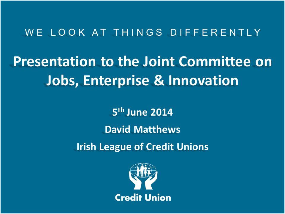Irish League of Credit Unions, 2012 W E L O O K A T T H I N G S D I F F E R E N T L Y Presentation to the Joint Committee on Jobs, Enterprise & Innovation 5 th June 2014 David Matthews Irish League of Credit Unions W E L O O K A T T H I N G S D I F F E R E N T L Y Presentation to the Joint Committee on Jobs, Enterprise & Innovation 5 th June 2014 David Matthews Irish League of Credit Unions