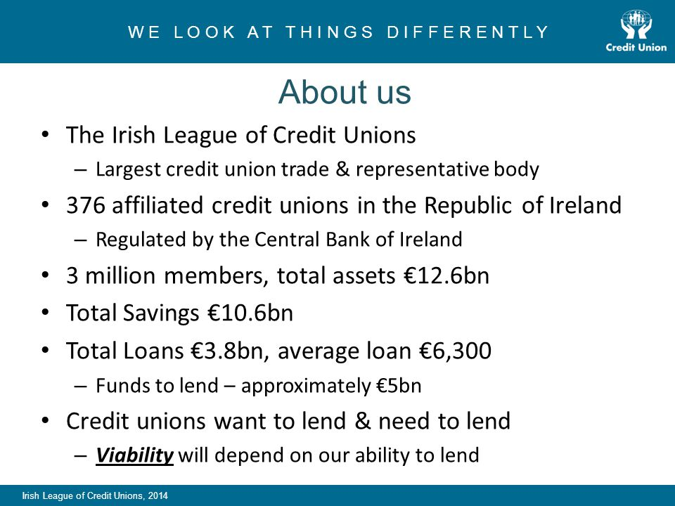 Irish League of Credit Unions, 2014 W E L O O K A T T H I N G S D I F F E R E N T L Y About us The Irish League of Credit Unions – Largest credit union trade & representative body 376 affiliated credit unions in the Republic of Ireland – Regulated by the Central Bank of Ireland 3 million members, total assets €12.6bn Total Savings €10.6bn Total Loans €3.8bn, average loan €6,300 – Funds to lend – approximately €5bn Credit unions want to lend & need to lend – Viability will depend on our ability to lend