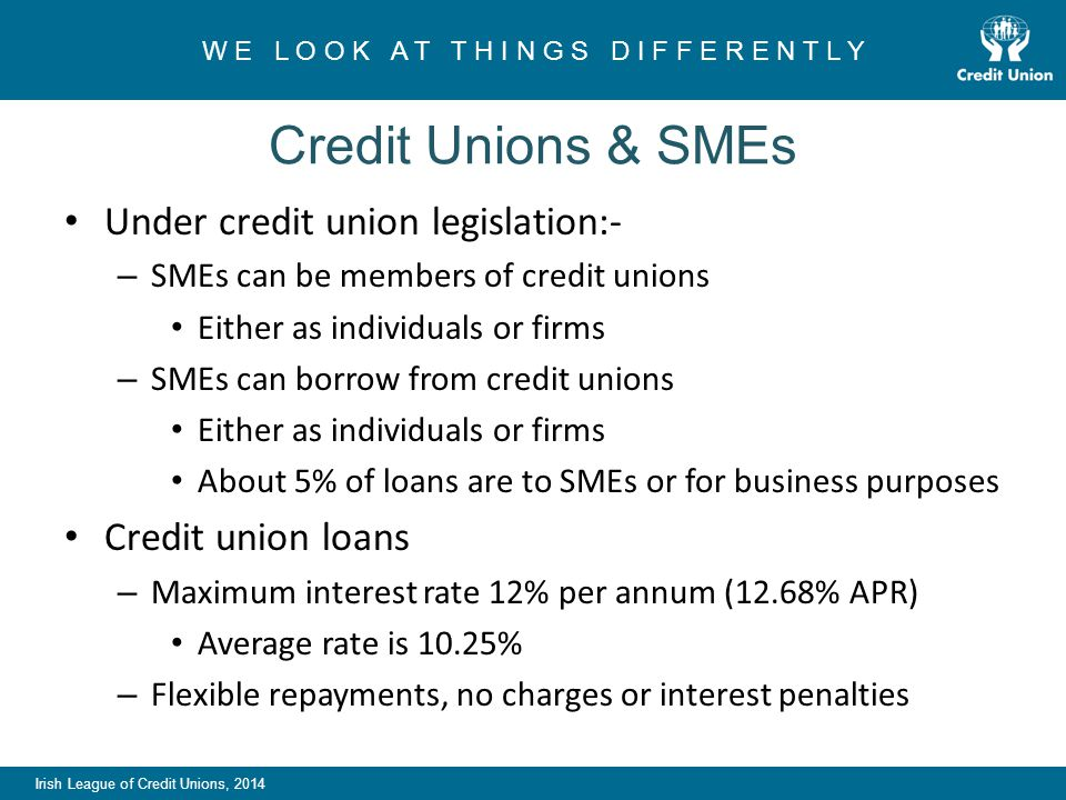 Irish League of Credit Unions, 2014 W E L O O K A T T H I N G S D I F F E R E N T L Y Credit Unions & SMEs Under credit union legislation:- – SMEs can be members of credit unions Either as individuals or firms – SMEs can borrow from credit unions Either as individuals or firms About 5% of loans are to SMEs or for business purposes Credit union loans – Maximum interest rate 12% per annum (12.68% APR) Average rate is 10.25% – Flexible repayments, no charges or interest penalties