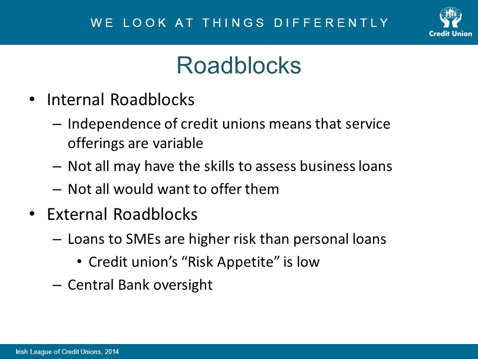 Irish League of Credit Unions, 2014 W E L O O K A T T H I N G S D I F F E R E N T L Y Roadblocks Internal Roadblocks – Independence of credit unions means that service offerings are variable – Not all may have the skills to assess business loans – Not all would want to offer them External Roadblocks – Loans to SMEs are higher risk than personal loans Credit union's Risk Appetite is low – Central Bank oversight