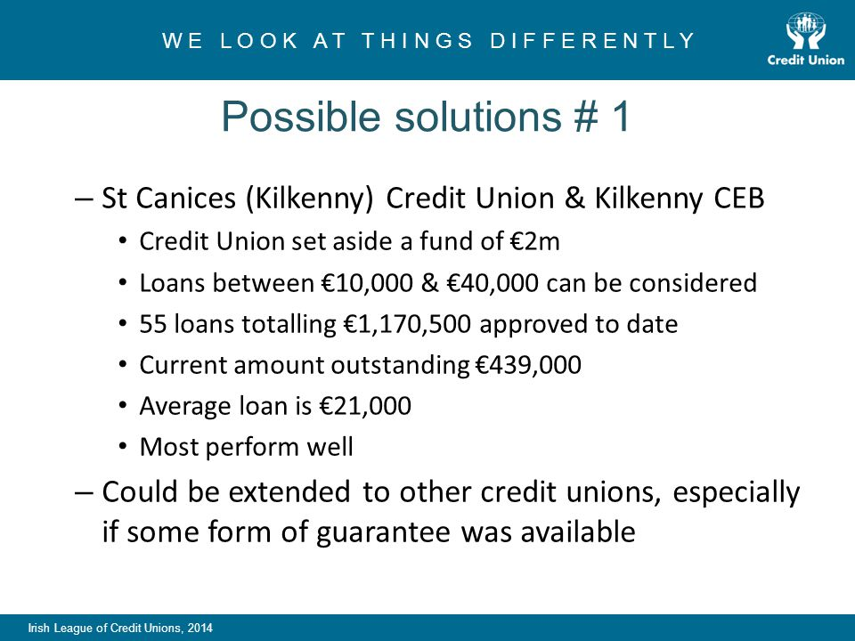 Irish League of Credit Unions, 2014 W E L O O K A T T H I N G S D I F F E R E N T L Y Possible solutions # 1 – St Canices (Kilkenny) Credit Union & Kilkenny CEB Credit Union set aside a fund of €2m Loans between €10,000 & €40,000 can be considered 55 loans totalling €1,170,500 approved to date Current amount outstanding €439,000 Average loan is €21,000 Most perform well – Could be extended to other credit unions, especially if some form of guarantee was available