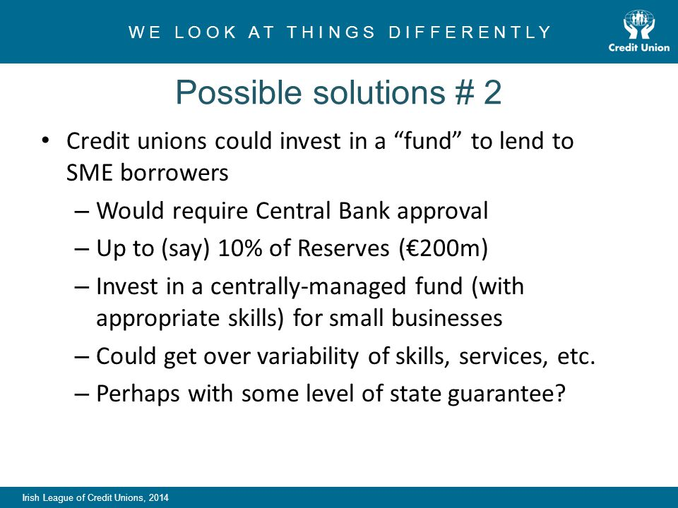Irish League of Credit Unions, 2014 W E L O O K A T T H I N G S D I F F E R E N T L Y Possible solutions # 2 Credit unions could invest in a fund to lend to SME borrowers – Would require Central Bank approval – Up to (say) 10% of Reserves (€200m) – Invest in a centrally-managed fund (with appropriate skills) for small businesses – Could get over variability of skills, services, etc.