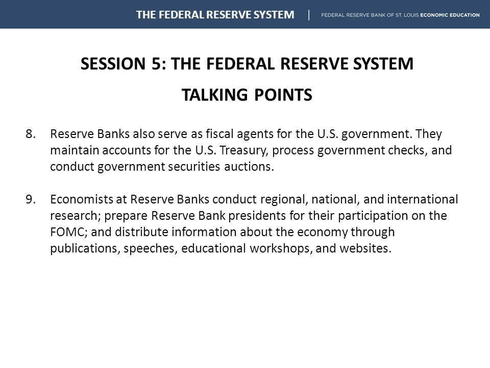 SESSION 5: THE FEDERAL RESERVE SYSTEM TALKING POINTS THE FEDERAL RESERVE SYSTEM 8.Reserve Banks also serve as fiscal agents for the U.S.