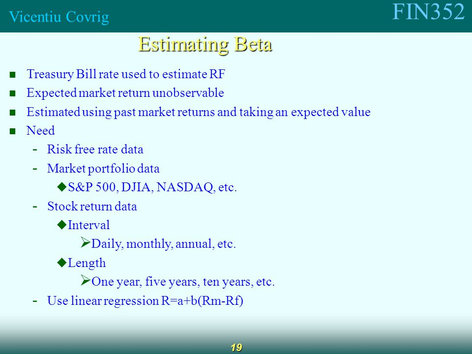 FIN352 Vicentiu Covrig 19 Estimating Beta Treasury Bill rate used to estimate RF Expected market return unobservable Estimated using past market returns and taking an expected value Need - Risk free rate data - Market portfolio data  S&P 500, DJIA, NASDAQ, etc.