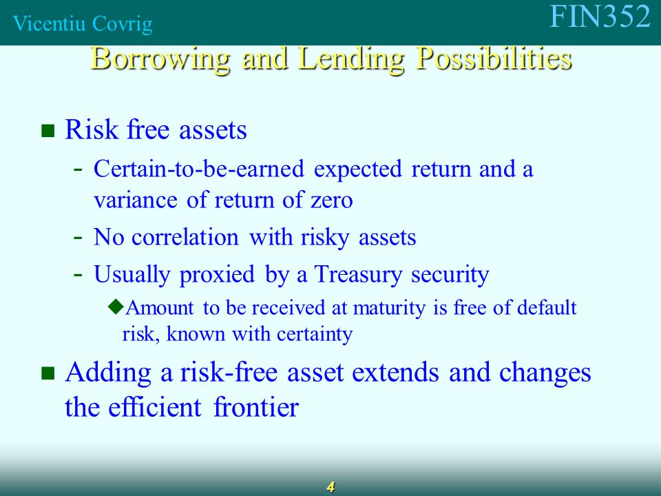FIN352 Vicentiu Covrig 4 Risk free assets - Certain-to-be-earned expected return and a variance of return of zero - No correlation with risky assets - Usually proxied by a Treasury security  Amount to be received at maturity is free of default risk, known with certainty Adding a risk-free asset extends and changes the efficient frontier Borrowing and Lending Possibilities