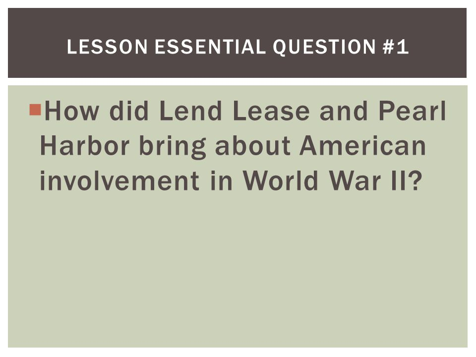  How did Lend Lease and Pearl Harbor bring about American involvement in World War II.
