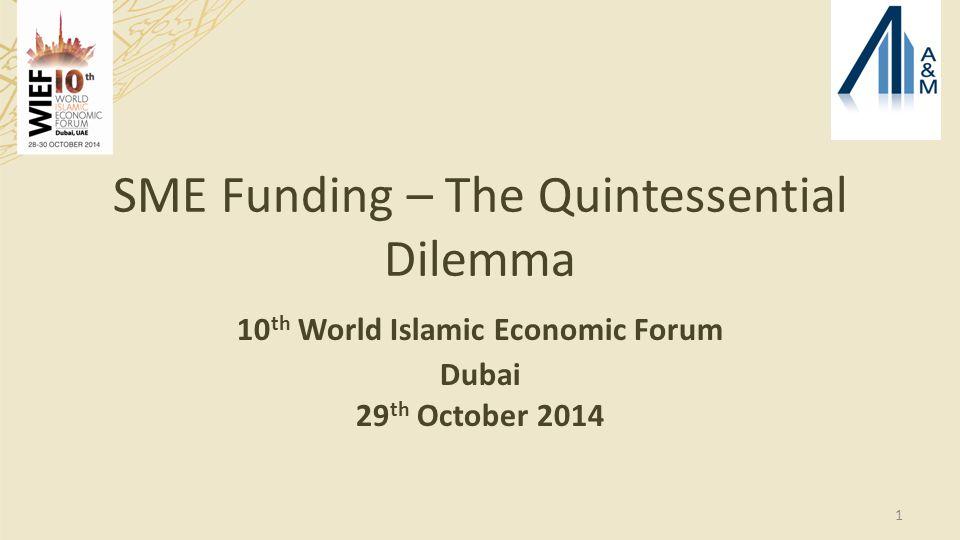SME Funding – The Quintessential Dilemma 10 th World Islamic Economic Forum Dubai 29 th October 2014 1