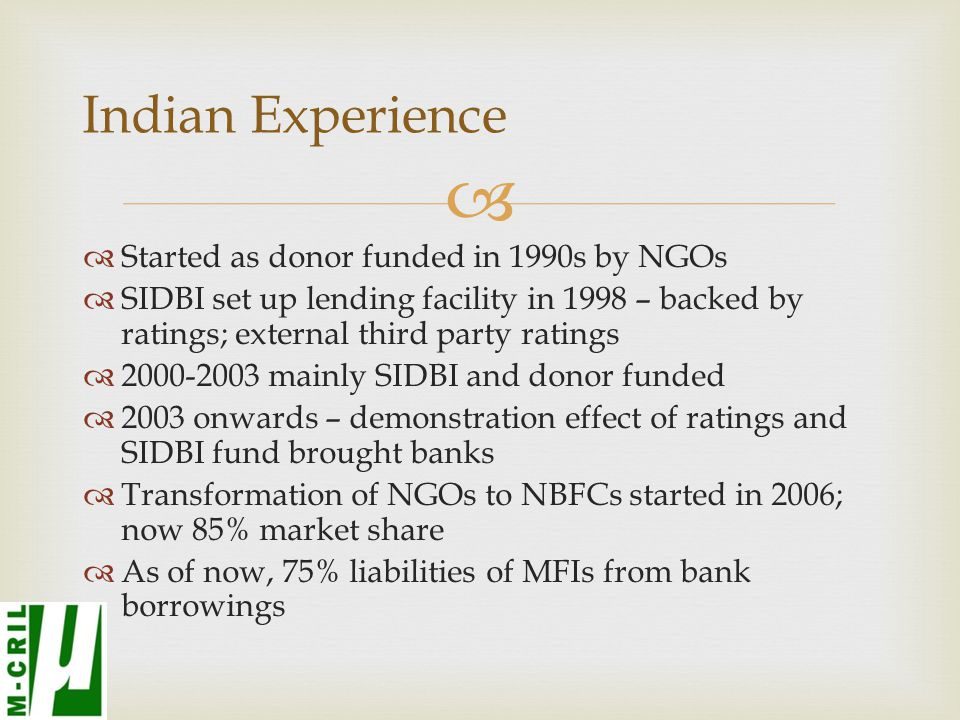   Started as donor funded in 1990s by NGOs  SIDBI set up lending facility in 1998 – backed by ratings; external third party ratings  mainly SIDBI and donor funded  2003 onwards – demonstration effect of ratings and SIDBI fund brought banks  Transformation of NGOs to NBFCs started in 2006; now 85% market share  As of now, 75% liabilities of MFIs from bank borrowings Indian Experience