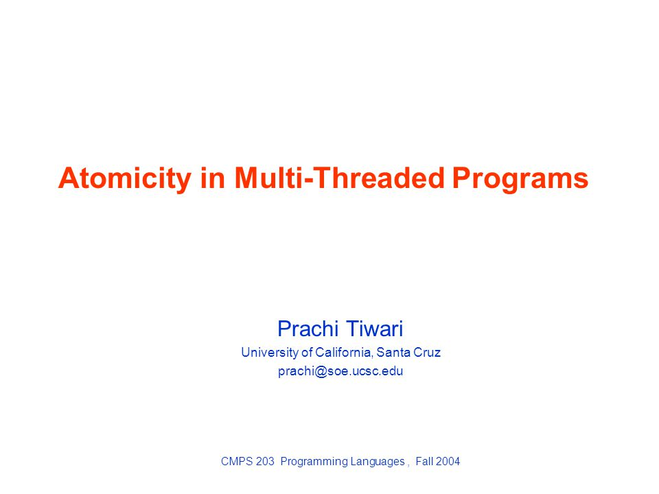 Atomicity in Multi-Threaded Programs Prachi Tiwari University of California, Santa Cruz CMPS 203 Programming Languages, Fall 2004
