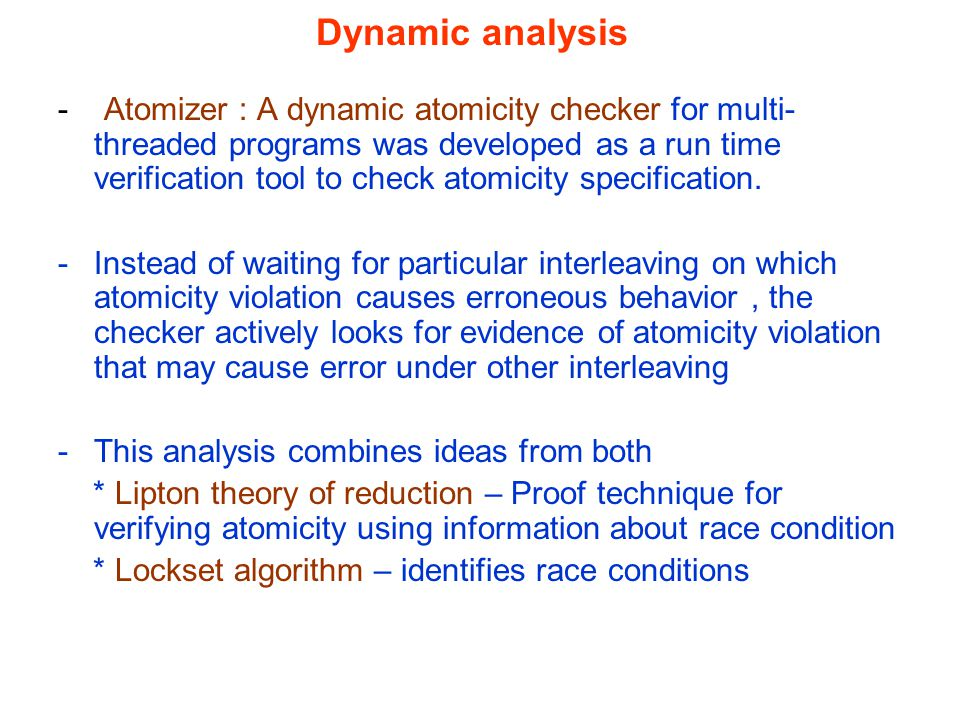 Dynamic analysis - Atomizer : A dynamic atomicity checker for multi- threaded programs was developed as a run time verification tool to check atomicity specification.
