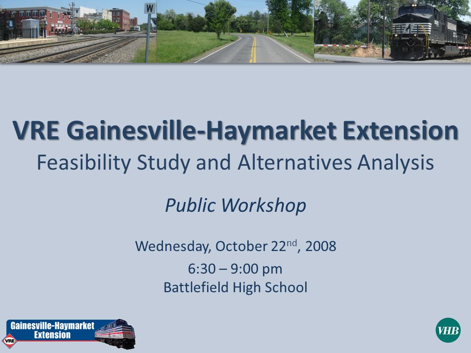 VRE Gainesville-Haymarket Extension Feasibility Study and Alternatives Analysis Public Workshop Wednesday, October 22 nd, :30 – 9:00 pm Battlefield High School