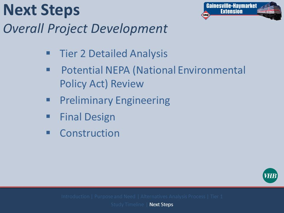 Next Steps Overall Project Development  Tier 2 Detailed Analysis  Potential NEPA (National Environmental Policy Act) Review  Preliminary Engineering  Final Design  Construction Introduction | Purpose and Need | Alternatives Analysis Process | Tier 1 Study Timeline | Next Steps