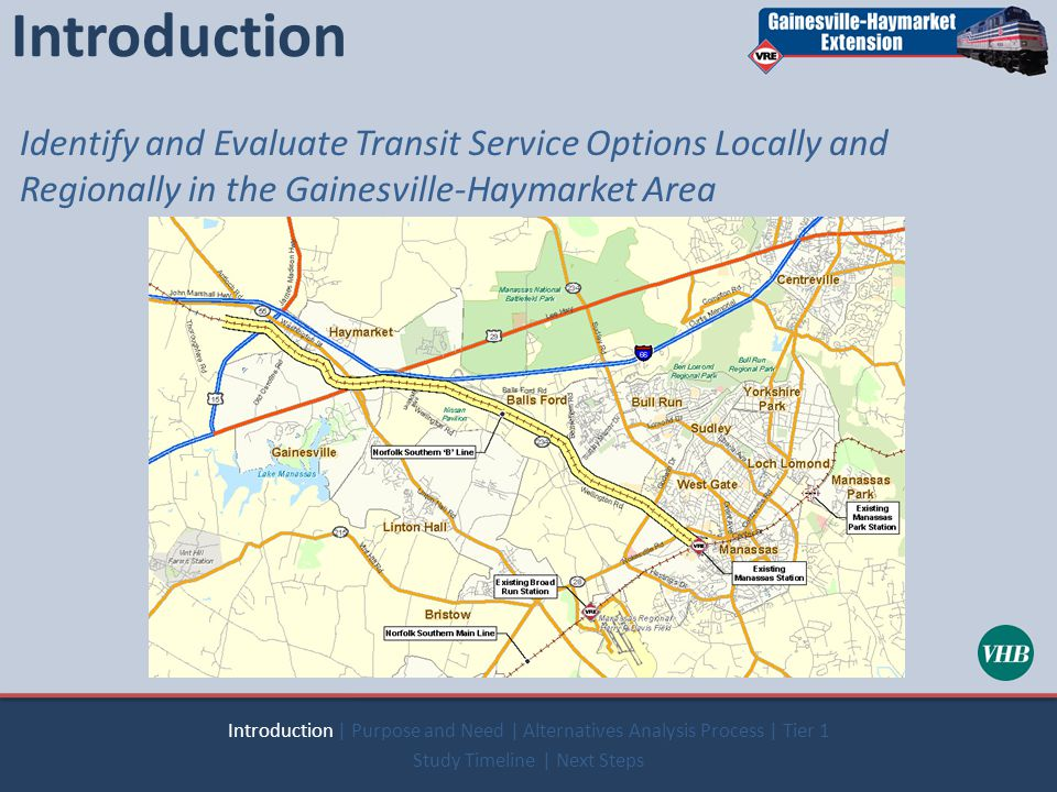 Introduction Identify and Evaluate Transit Service Options Locally and Regionally in the Gainesville-Haymarket Area Introduction | Purpose and Need | Alternatives Analysis Process | Tier 1 Study Timeline | Next Steps