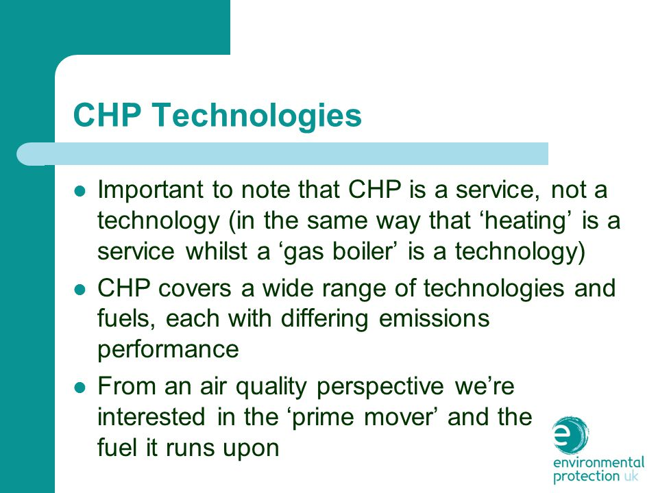 CHP Technologies Important to note that CHP is a service, not a technology (in the same way that 'heating' is a service whilst a 'gas boiler' is a technology) CHP covers a wide range of technologies and fuels, each with differing emissions performance From an air quality perspective we're interested in the 'prime mover' and the fuel it runs upon