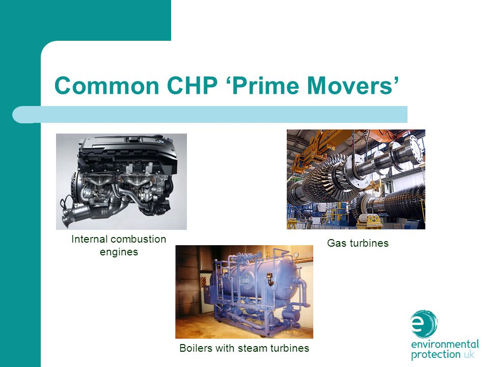 Common CHP 'Prime Movers' Internal combustion engines Gas turbines Boilers with steam turbines
