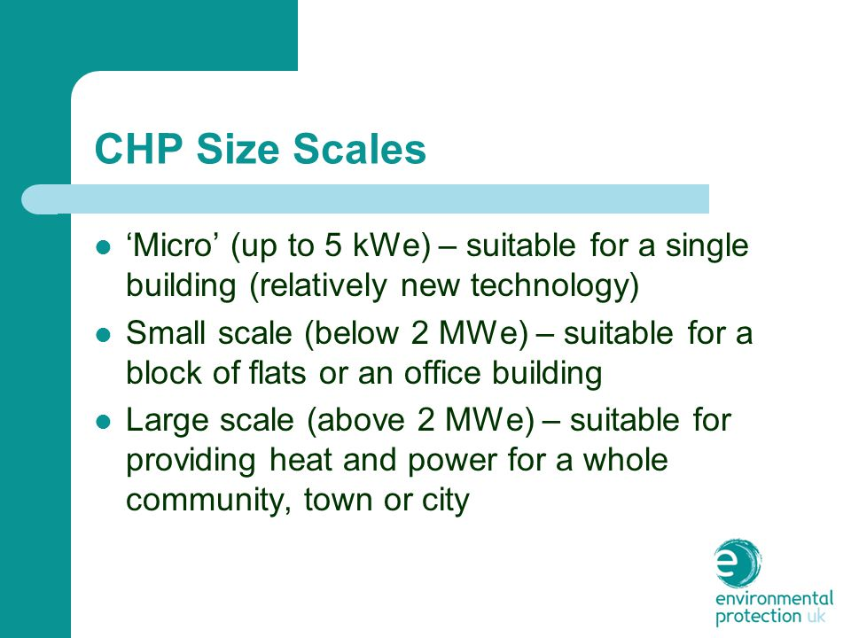 CHP Size Scales 'Micro' (up to 5 kWe) – suitable for a single building (relatively new technology) Small scale (below 2 MWe) – suitable for a block of flats or an office building Large scale (above 2 MWe) – suitable for providing heat and power for a whole community, town or city