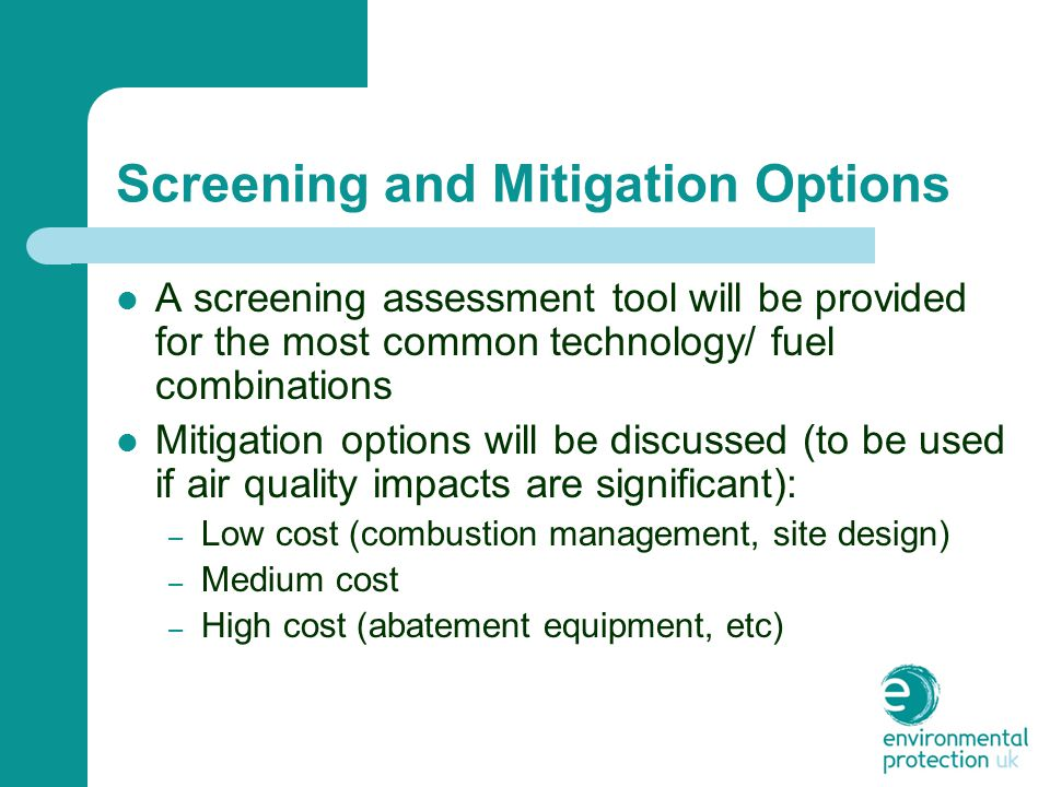 Screening and Mitigation Options A screening assessment tool will be provided for the most common technology/ fuel combinations Mitigation options will be discussed (to be used if air quality impacts are significant): – Low cost (combustion management, site design) – Medium cost – High cost (abatement equipment, etc)