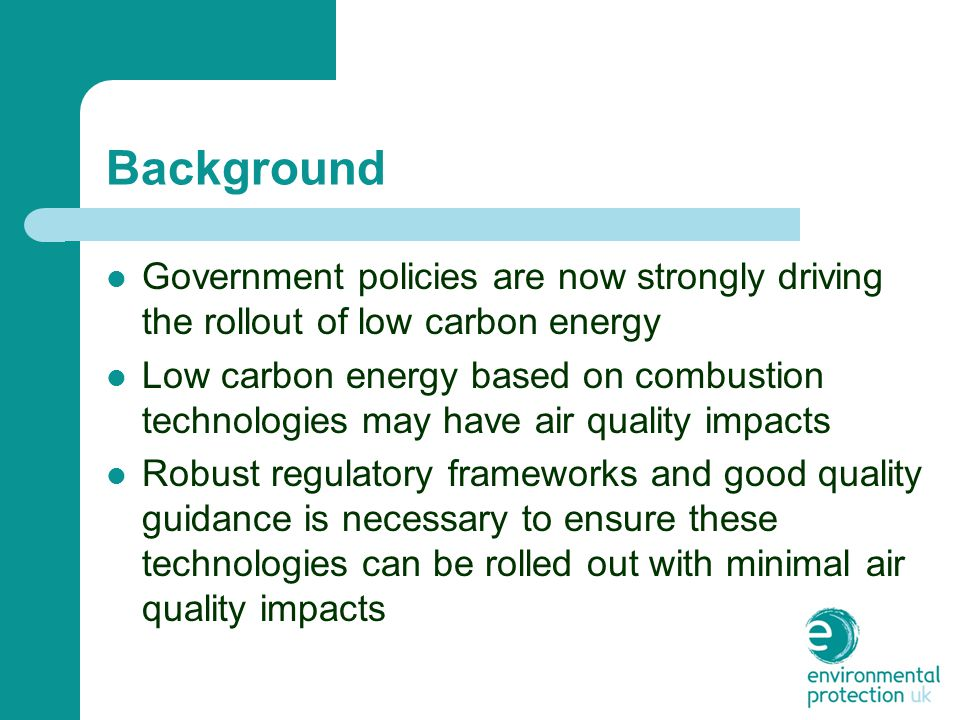 Background Government policies are now strongly driving the rollout of low carbon energy Low carbon energy based on combustion technologies may have air quality impacts Robust regulatory frameworks and good quality guidance is necessary to ensure these technologies can be rolled out with minimal air quality impacts