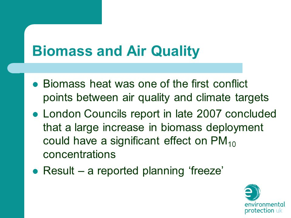 Biomass and Air Quality Biomass heat was one of the first conflict points between air quality and climate targets London Councils report in late 2007 concluded that a large increase in biomass deployment could have a significant effect on PM 10 concentrations Result – a reported planning 'freeze'