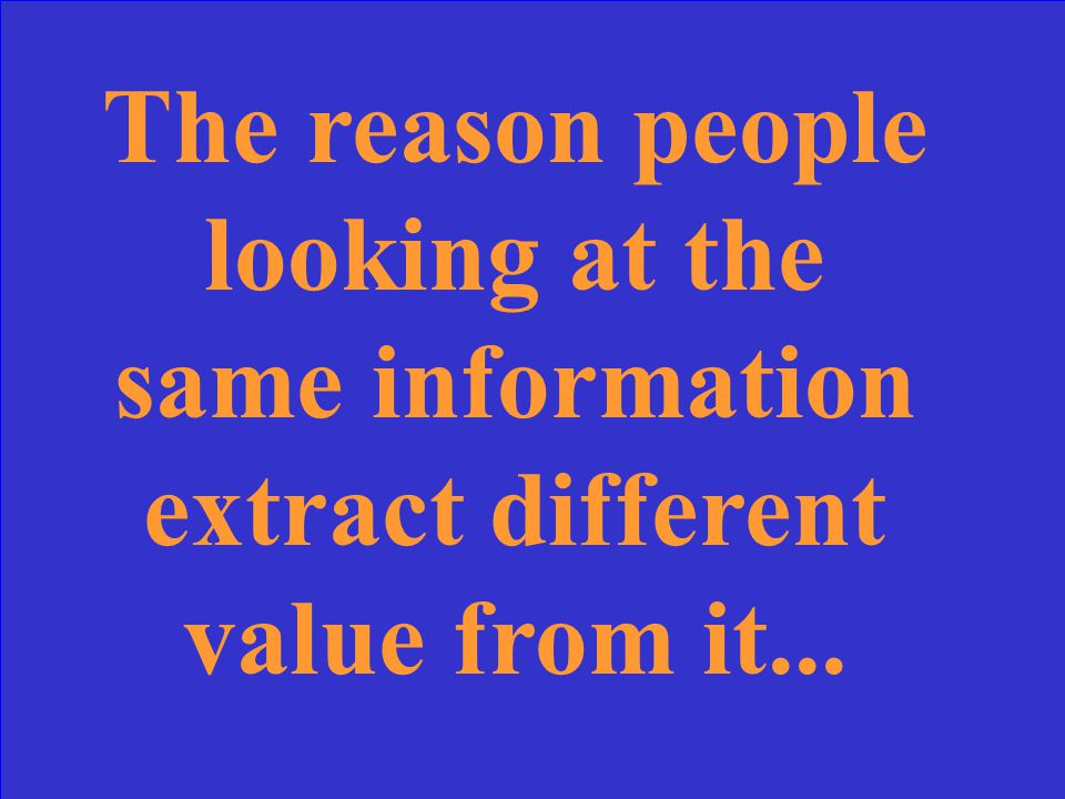 The reason people looking at the same information extract different value from it...