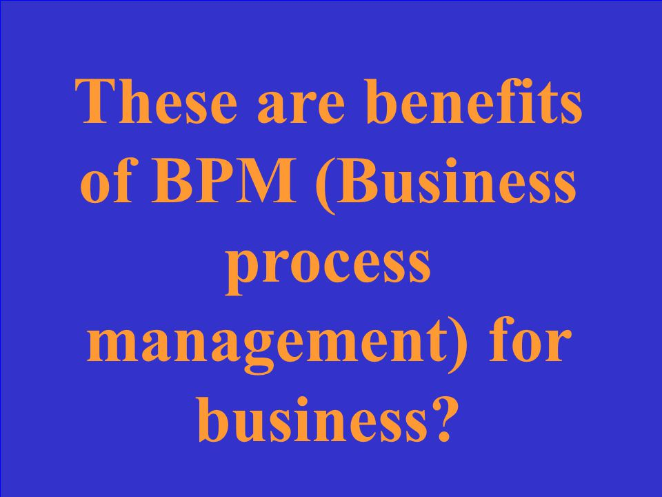 These are benefits of BPM (Business process management) for business?