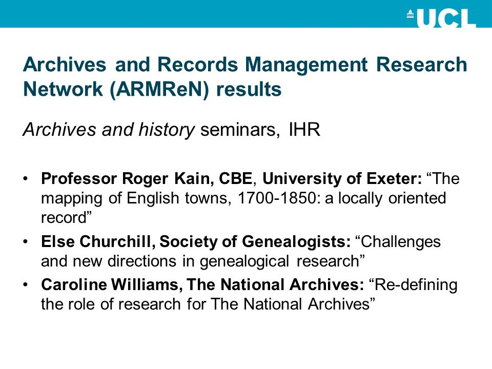Archives and Records Management Research Network (ARMReN) results Archives and history seminars, IHR Professor Roger Kain, CBE, University of Exeter: The mapping of English towns, : a locally oriented record Else Churchill, Society of Genealogists: Challenges and new directions in genealogical research Caroline Williams, The National Archives: Re-defining the role of research for The National Archives