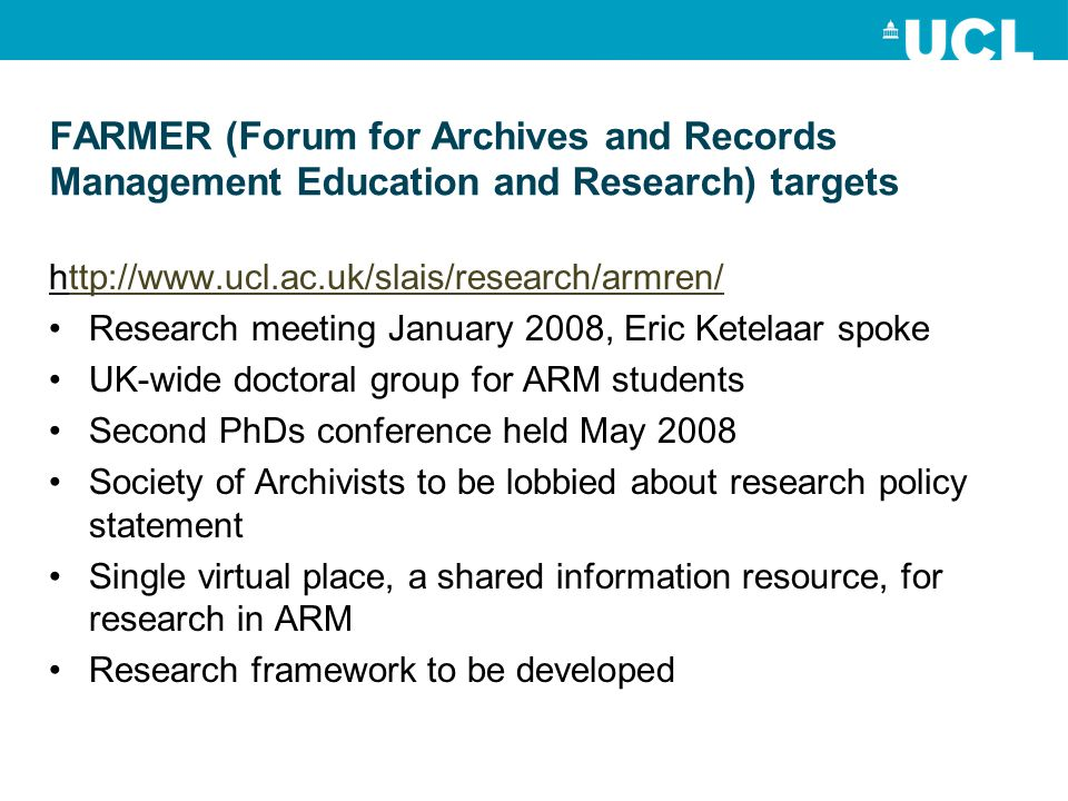 FARMER (Forum for Archives and Records Management Education and Research) targets   Research meeting January 2008, Eric Ketelaar spoke UK-wide doctoral group for ARM students Second PhDs conference held May 2008 Society of Archivists to be lobbied about research policy statement Single virtual place, a shared information resource, for research in ARM Research framework to be developed