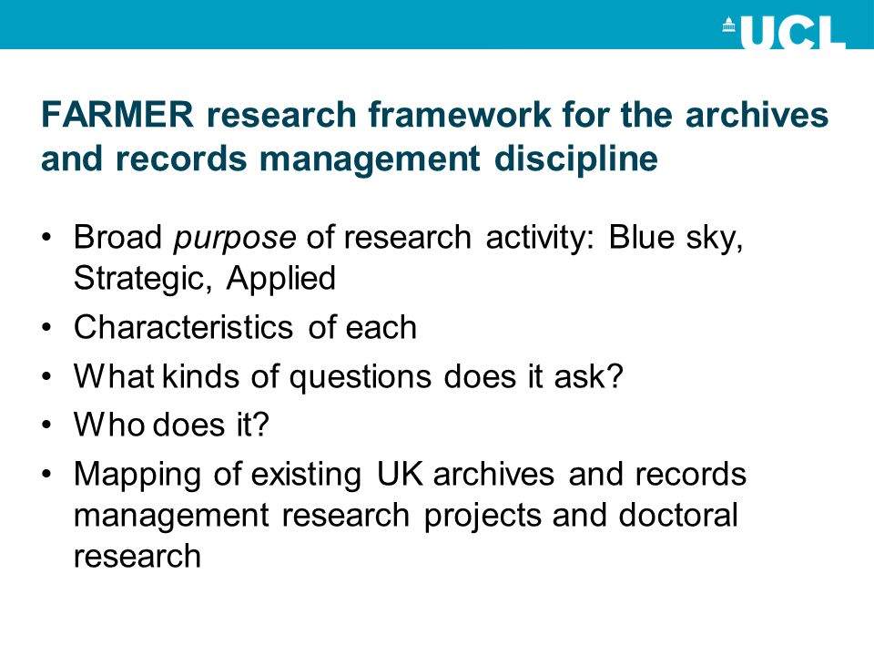 FARMER research framework for the archives and records management discipline Broad purpose of research activity: Blue sky, Strategic, Applied Characteristics of each What kinds of questions does it ask.