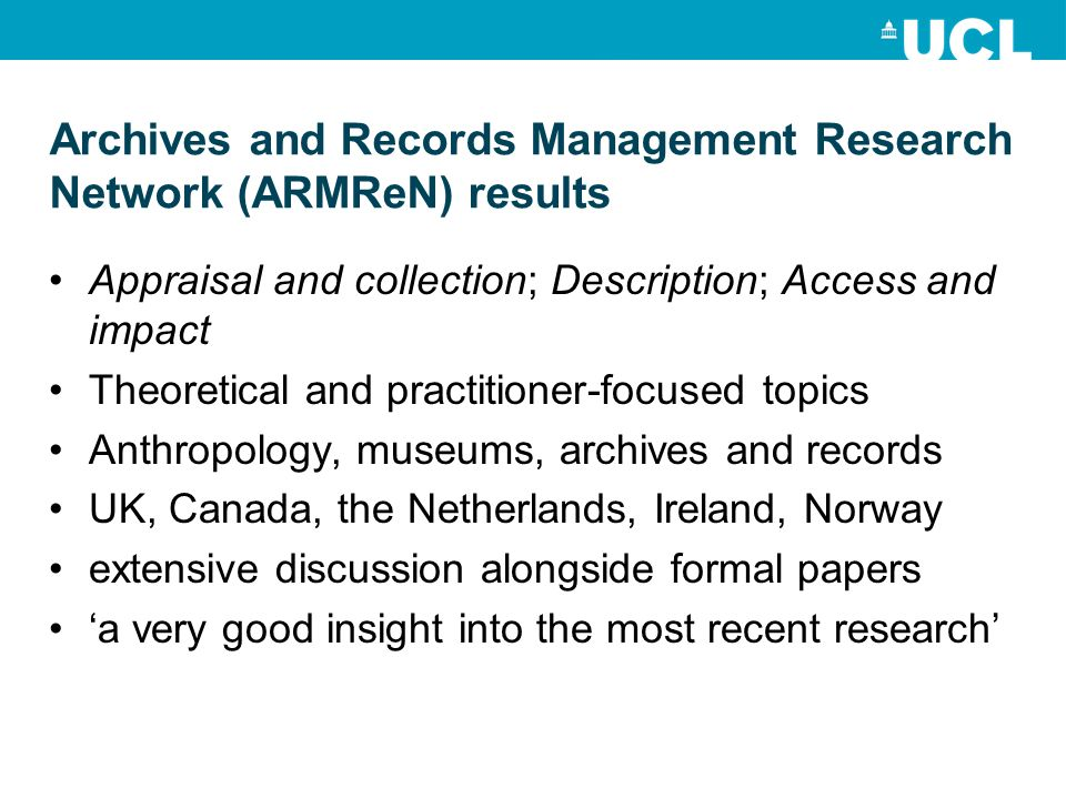 Archives and Records Management Research Network (ARMReN) results Appraisal and collection; Description; Access and impact Theoretical and practitioner-focused topics Anthropology, museums, archives and records UK, Canada, the Netherlands, Ireland, Norway extensive discussion alongside formal papers 'a very good insight into the most recent research'