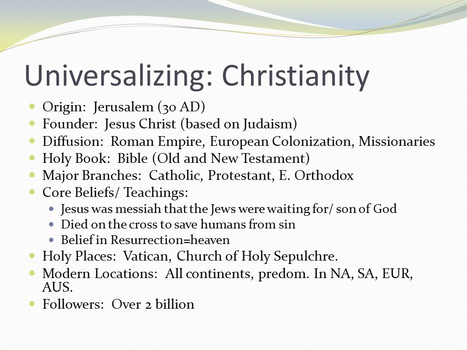 Universalizing: Christianity Origin: Jerusalem (30 AD) Founder: Jesus Christ (based on Judaism) Diffusion: Roman Empire, European Colonization, Missionaries Holy Book: Bible (Old and New Testament) Major Branches: Catholic, Protestant, E.