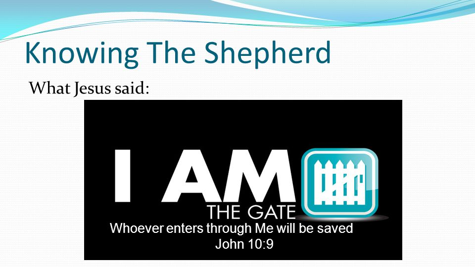 Knowing The Shepherd What Jesus said: Whoever enters through Me will be saved John 10:9