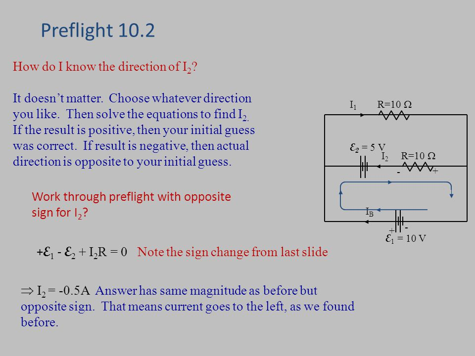 Preflight 10.2 R=10  E 1 = 10 V IBIB I1I1 E 2 = 5 V R=10  I2I E 1 - E 2 + I 2 R = 0 Note the sign change from last slide  I 2 = -0.5A Answer has same magnitude as before but opposite sign.
