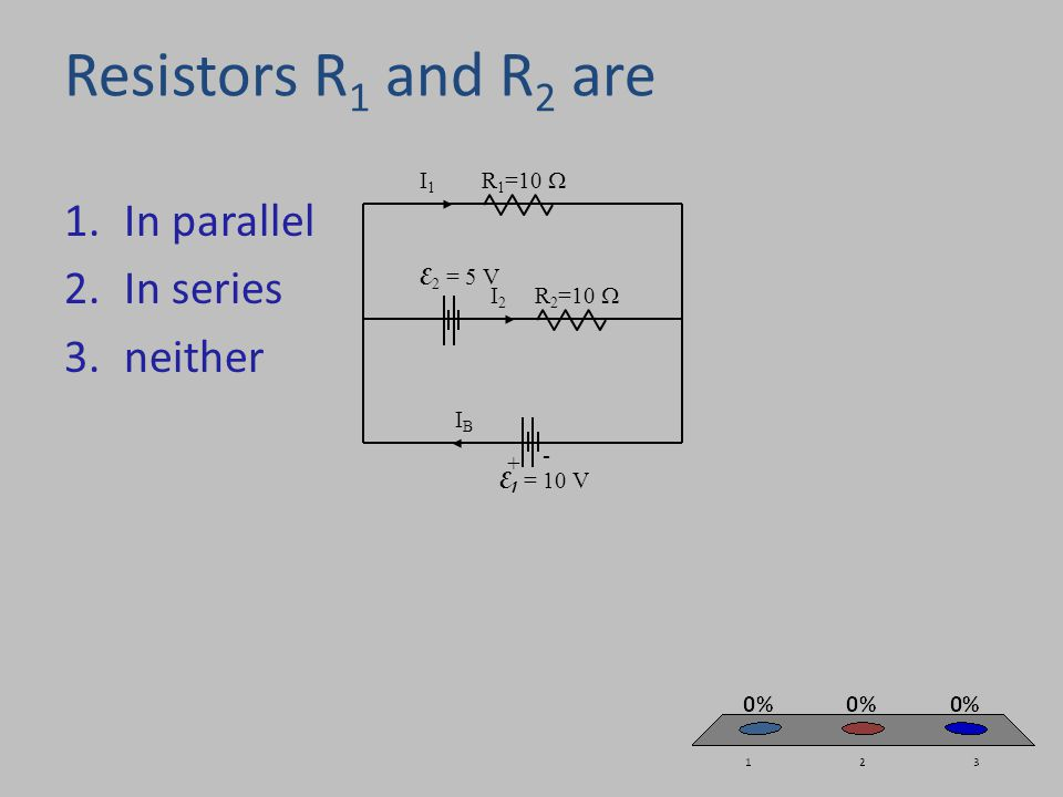 Resistors R 1 and R 2 are 1.In parallel 2.In series 3.neither I1I1 R 1 =10  R 2 =10  E 1 = 10 V IBIB E 2 = 5 V I2I2 + -