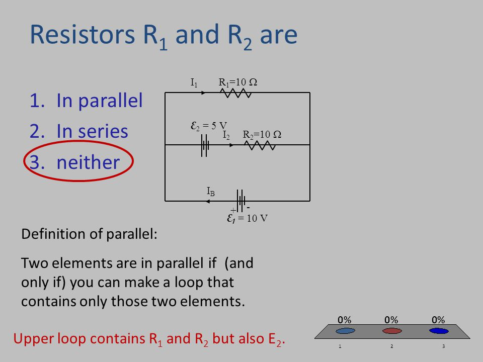 Resistors R 1 and R 2 are 1.In parallel 2.In series 3.neither I1I1 R 1 =10  R 2 =10  E 1 = 10 V IBIB E 2 = 5 V I2I2 + - Definition of parallel: Two elements are in parallel if (and only if) you can make a loop that contains only those two elements.