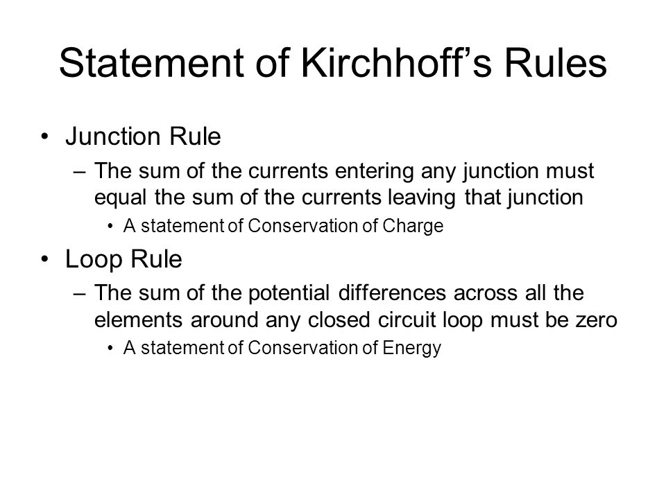 Statement of Kirchhoff's Rules Junction Rule –The sum of the currents entering any junction must equal the sum of the currents leaving that junction A statement of Conservation of Charge Loop Rule –The sum of the potential differences across all the elements around any closed circuit loop must be zero A statement of Conservation of Energy