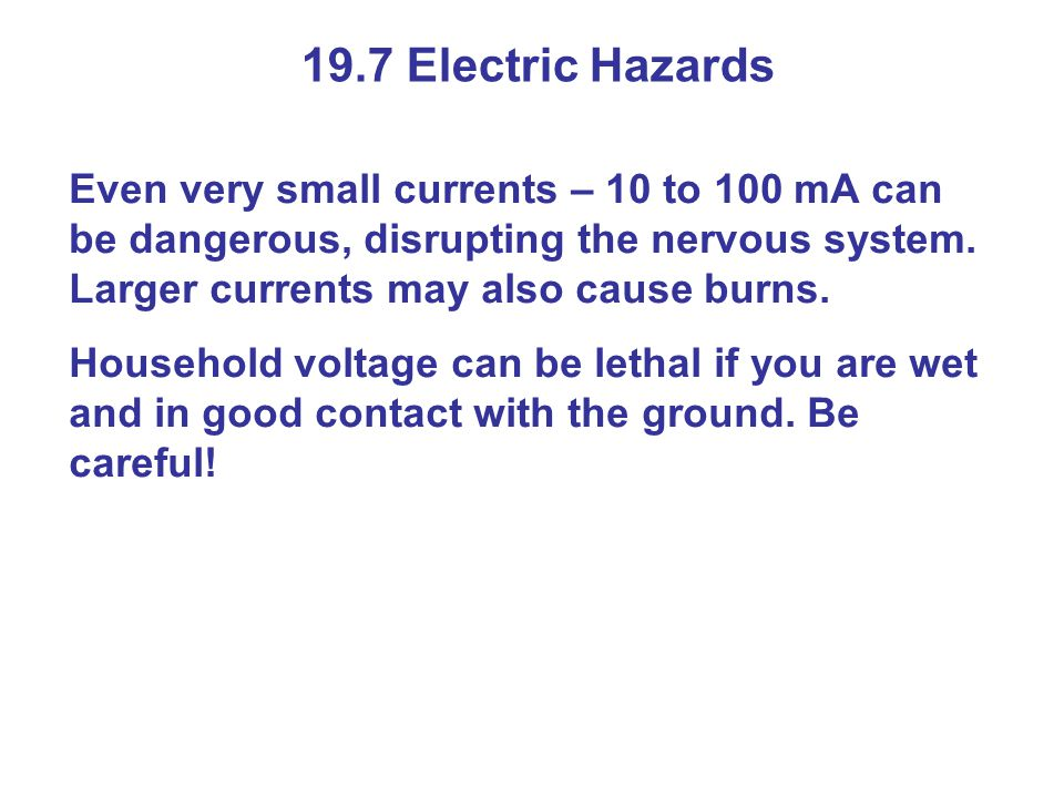 19.7 Electric Hazards Even very small currents – 10 to 100 mA can be dangerous, disrupting the nervous system.