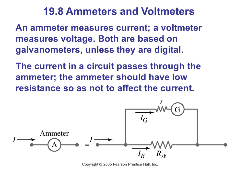 19.8 Ammeters and Voltmeters An ammeter measures current; a voltmeter measures voltage.