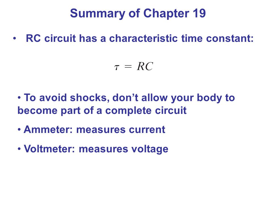 Summary of Chapter 19 RC circuit has a characteristic time constant: To avoid shocks, don't allow your body to become part of a complete circuit Ammeter: measures current Voltmeter: measures voltage
