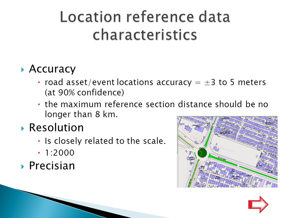  Accuracy  road asset/event locations accuracy = ±3 to 5 meters (at 90% confidence)  the maximum reference section distance should be no longer than 8 km.