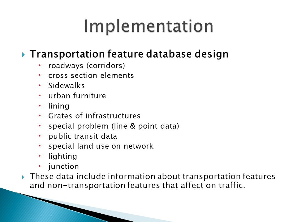  Transportation feature database design  roadways (corridors)  cross section elements  Sidewalks  urban furniture  lining  Grates of infrastructures  special problem (line & point data)  public transit data  special land use on network  lighting  junction  These data include information about transportation features and non-transportation features that affect on traffic.