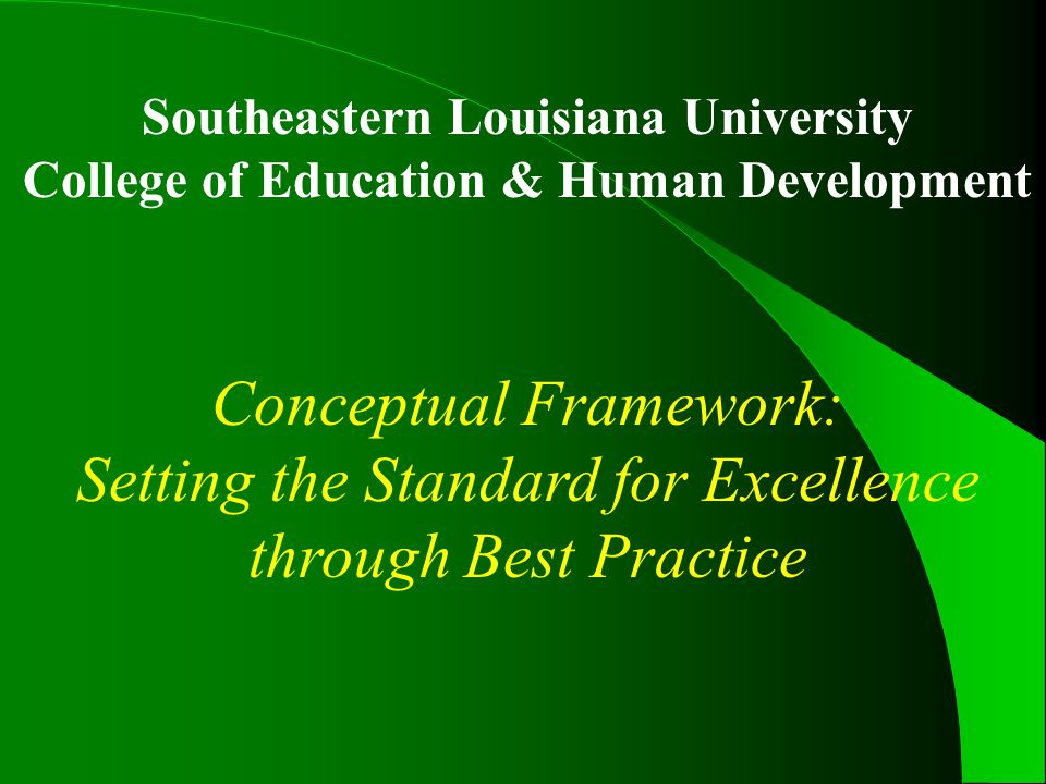 Southeastern Louisiana University College of Education & Human Development Conceptual Framework: Setting the Standard for Excellence through Best Practice
